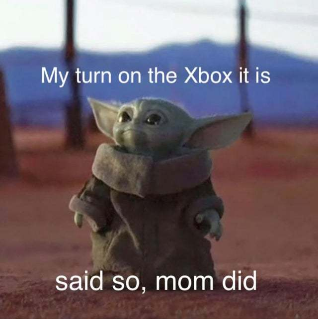 My turn on the Xbox it is - meme