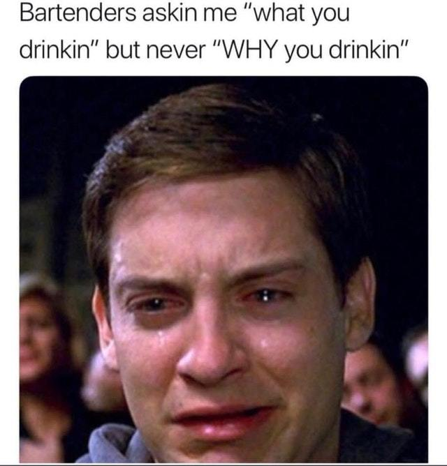 Bartenders ask what I want to drink but not why I want to drink - meme