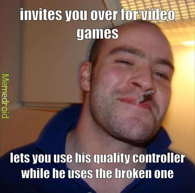 im the friend that shares my not broken controller - meme
