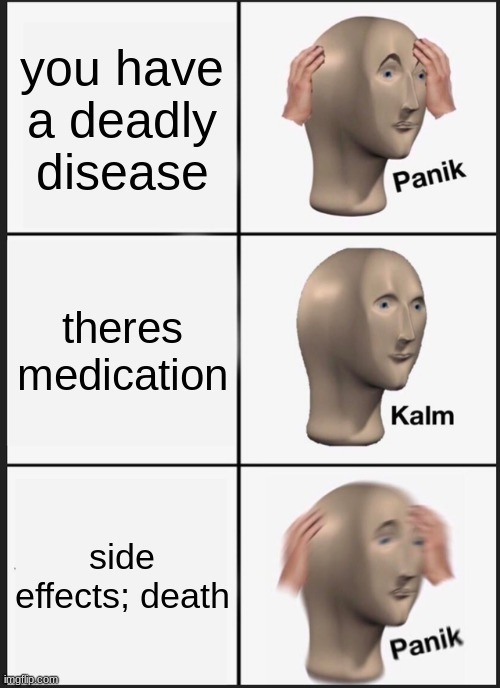 Side effects; Constant nausea, discomfort, throwing up, death, loss of skin, disintegrating organs- - meme