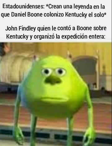 Contexto: la leyenda en la que Boone coloniza Kentucky el mismo es mas popular que la verdadera historia, sin Findley; Boone nunca hubiera logrado nada - meme