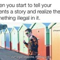 When you start to tell your parents a story and realize there's something illegal in it