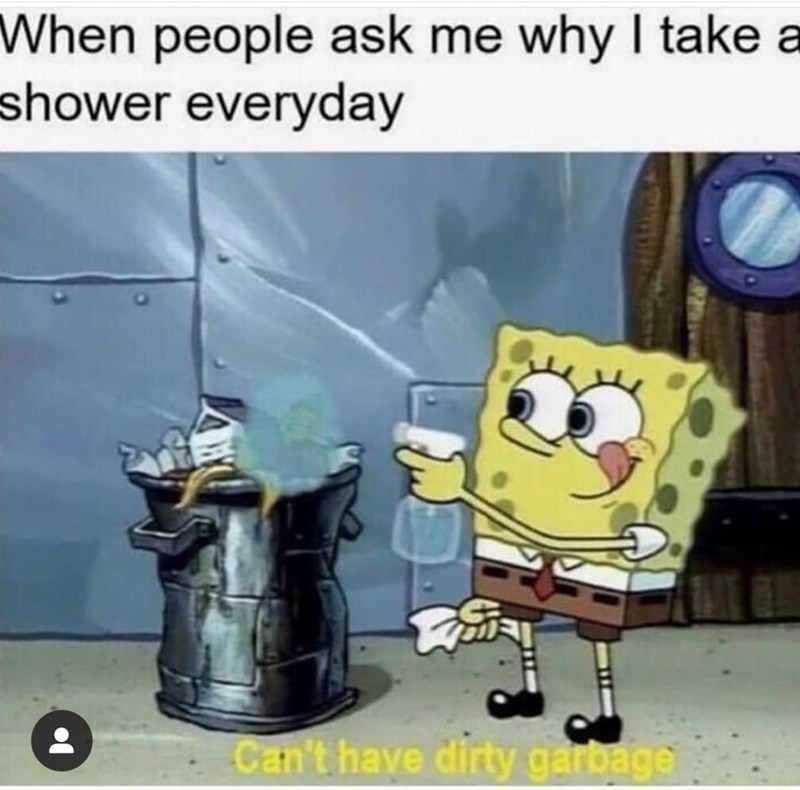 Why I take a shower everyday - meme