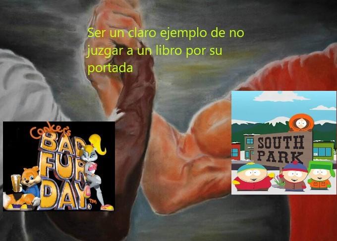 a lo que me refiero a no juzgar a un libro por su portada es que south park parece inofensivo al igual que con conker - meme