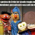 Ernie sempre fazendo merda