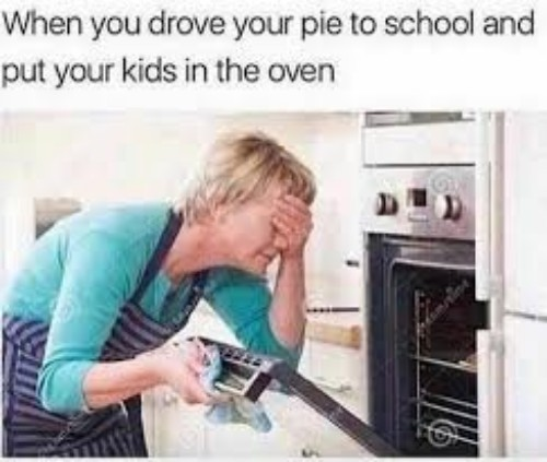 when you drove your pie to school and put your kids in the oven - meme