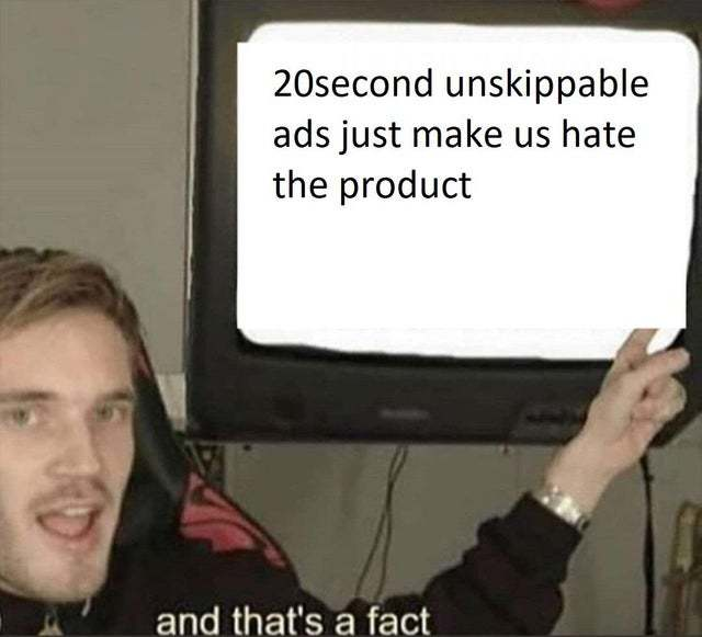 20 second unskippable ads just make us hate the product - meme