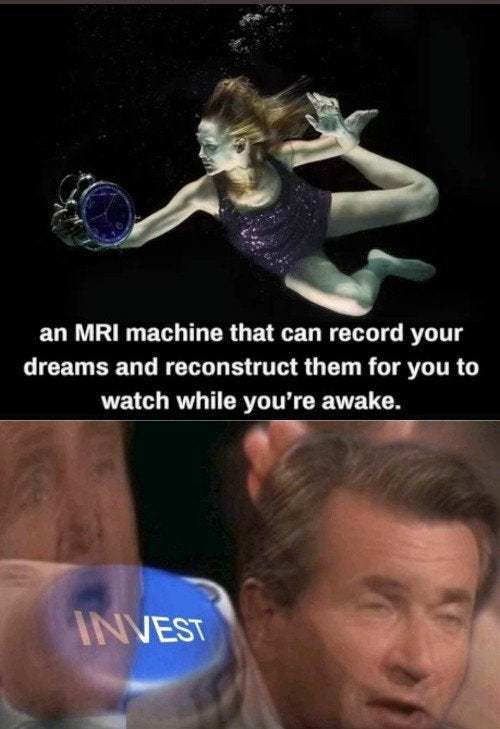 an MRI machine that can record your dreams and reconstruct them for you to watch while you're awake - meme