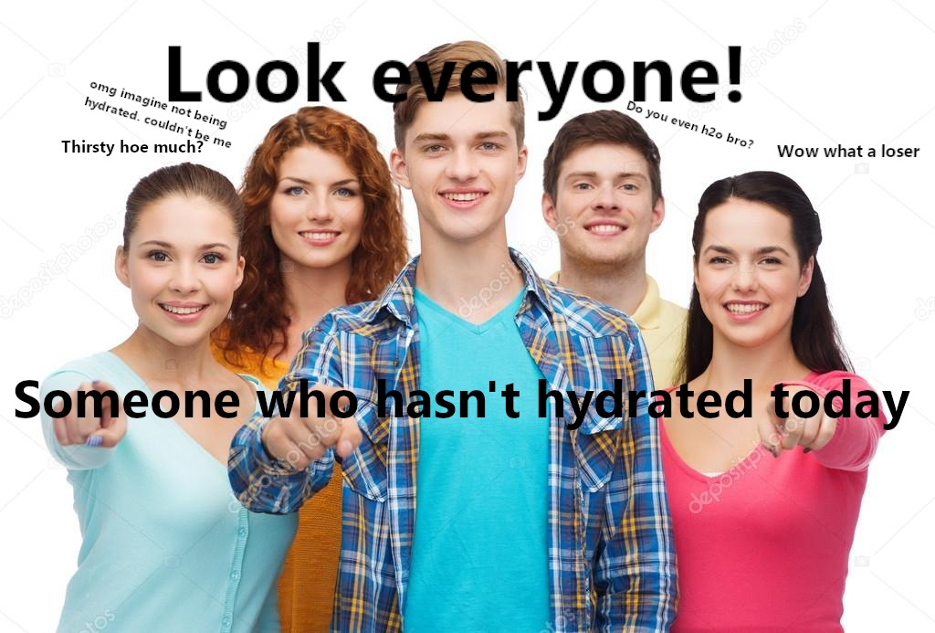 You better be staying hydrated - meme