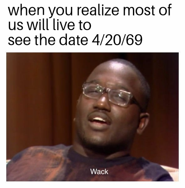 When you realize most of us will live to see the date 4/20/69 - meme
