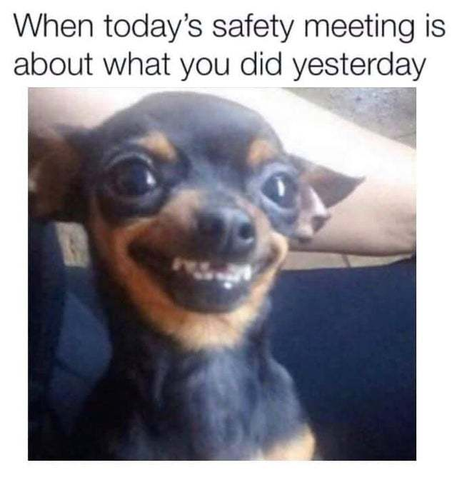 When today's safety meeting is about what you did yesterday - meme