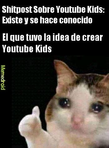 Contexto: De tanto ver shitpost sobre Youtube Kids, el de la idea debe estar arrepentido. - meme