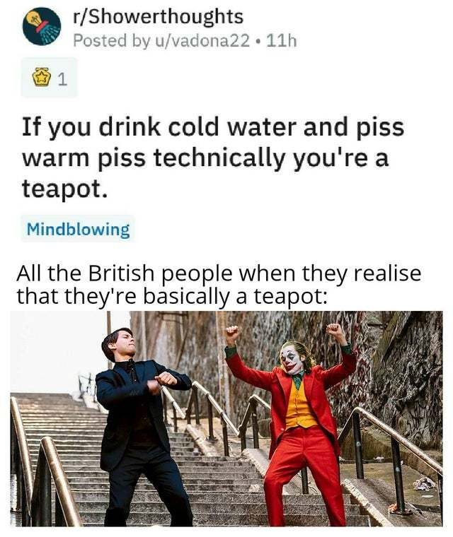 If you drink cold water and piss warm piss technically you are a teapot - meme