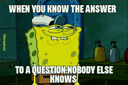 Who else just doesn't even tell anybody the know the answer - meme