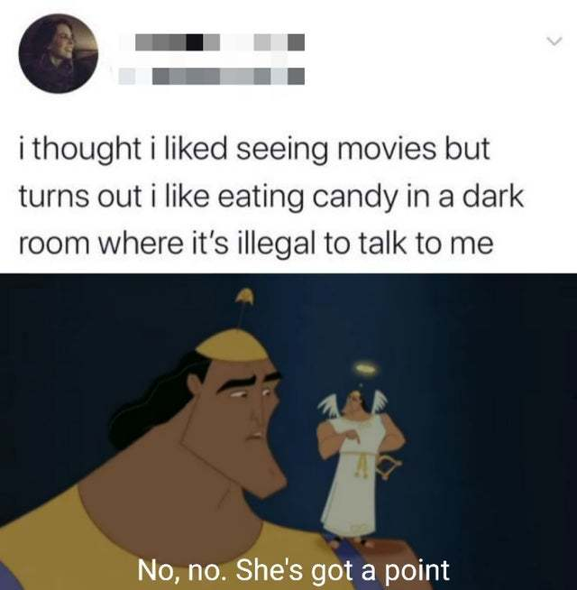 I thought I liked seeing movies but turns out I like eating candy in a dark room where it's illegal to talk to me - meme