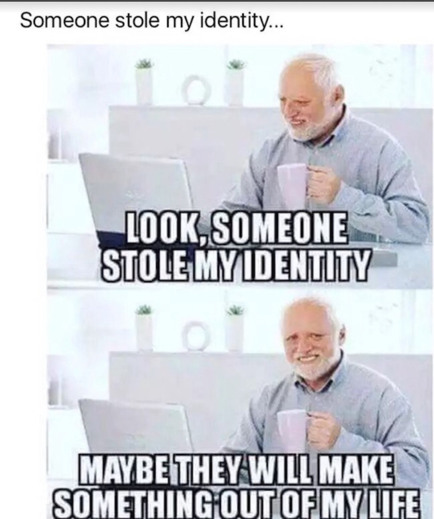 Someone stole my identity...... - meme