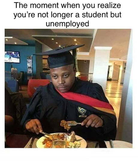 The moment when you realize you are not longer a student but unemployed - meme
