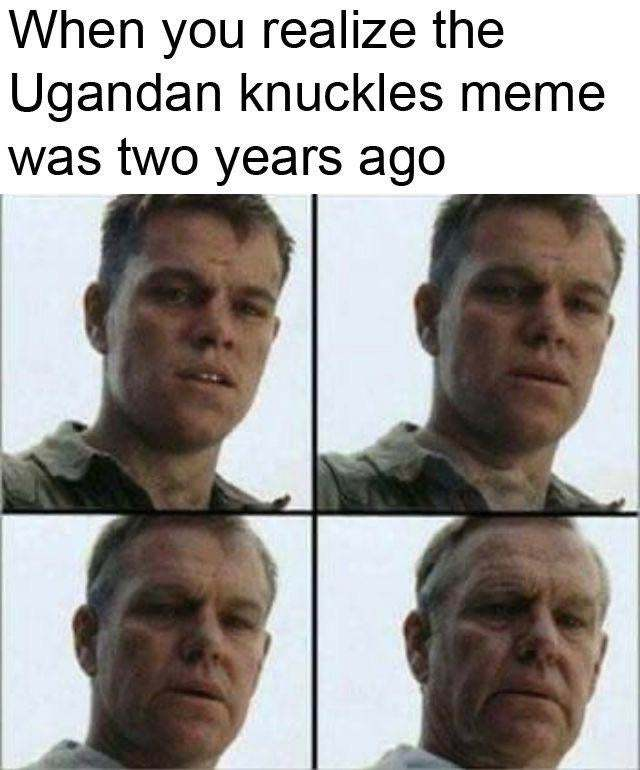 When you realize the Ugandan knuckles meme was to years ago