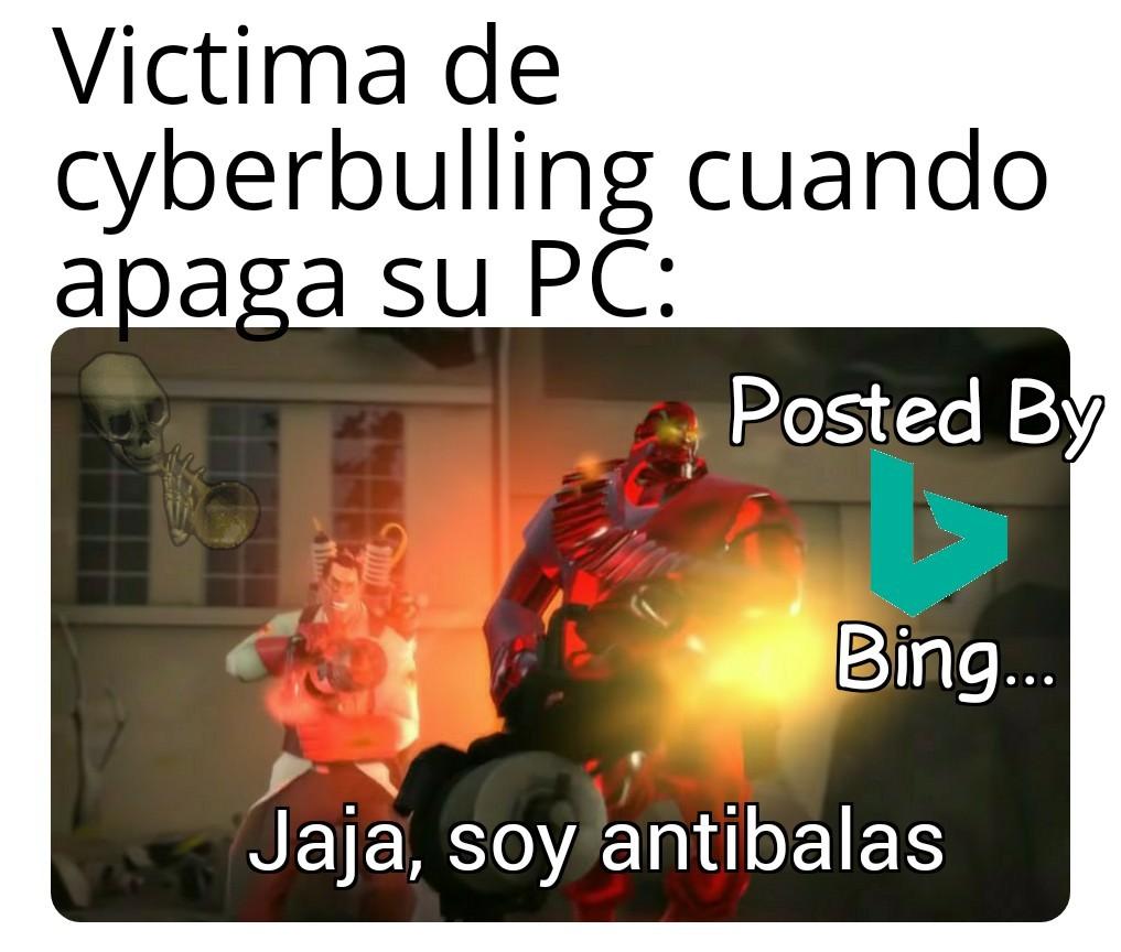 Victima de cyberbulling cuando apaga su PC: jaja, soy antibalas Posted By Bing... - meme