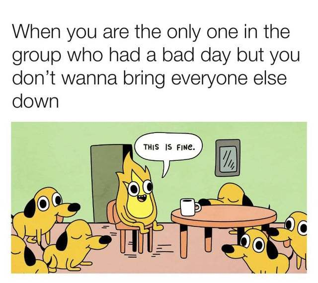 When you are the only one in the group who had a bad day but you don't wanna bring everyone else down - meme