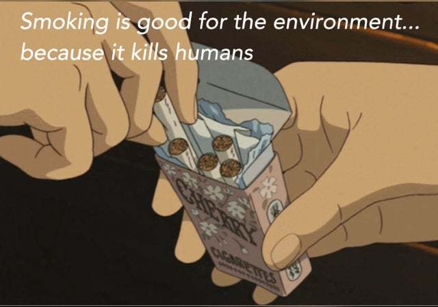 Technically, smoking is good for the envirnment because it kills humans - meme
