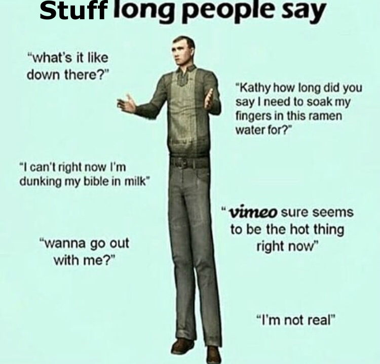 as a long person, i can confirm that this is true - meme