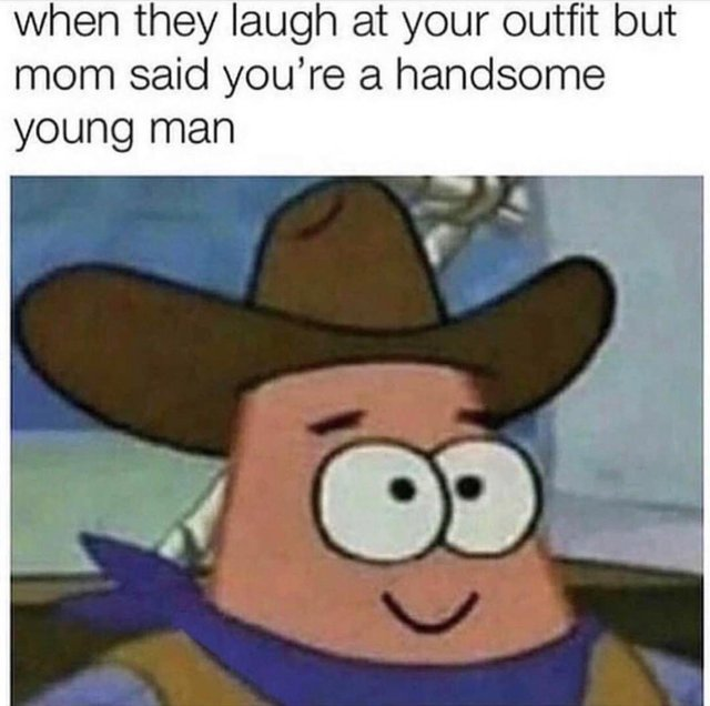 When they laugh at your outfit but mom said you are a handsome young man - meme