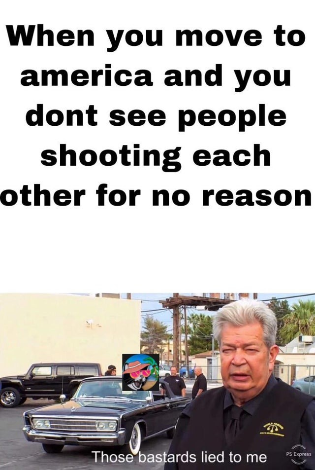 When you move to America and you don't see people shooting each other for no reason - meme