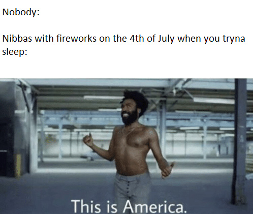 """Keep the neighbors up in the middle of the night for as long as possible with my loud ass fire works"" - meme"