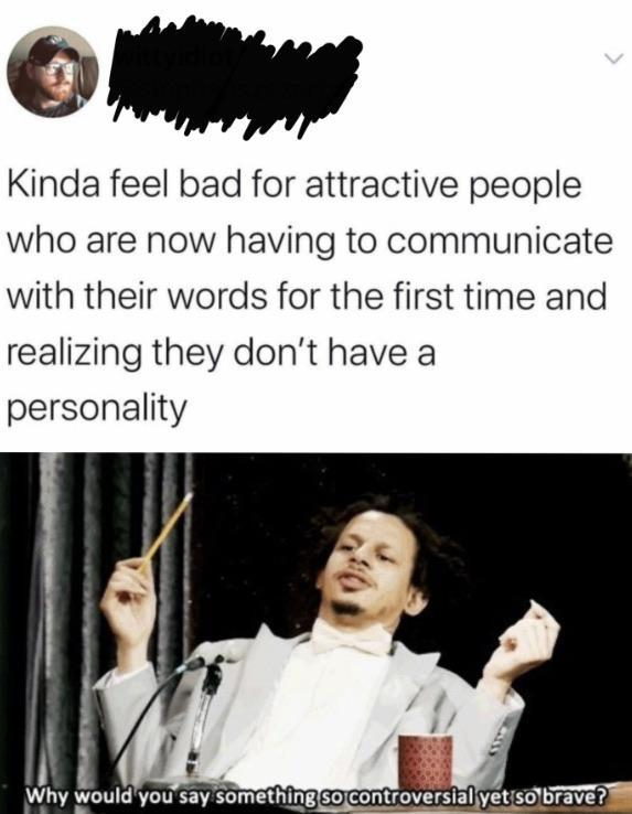 Kinda feel bad for attractive people - meme
