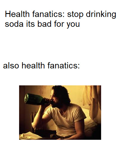 health fanatic hate soda love alchohol - meme