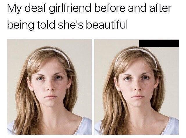 My deaf girlfriend before and after being told she's beautiful - meme