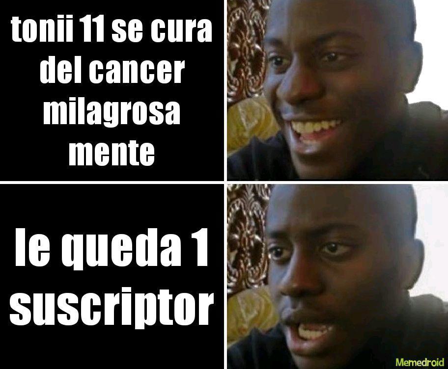 nadamas se suscriben por que tiene cancer, no quiero ofender pero la verdad sus videos son tontos - meme
