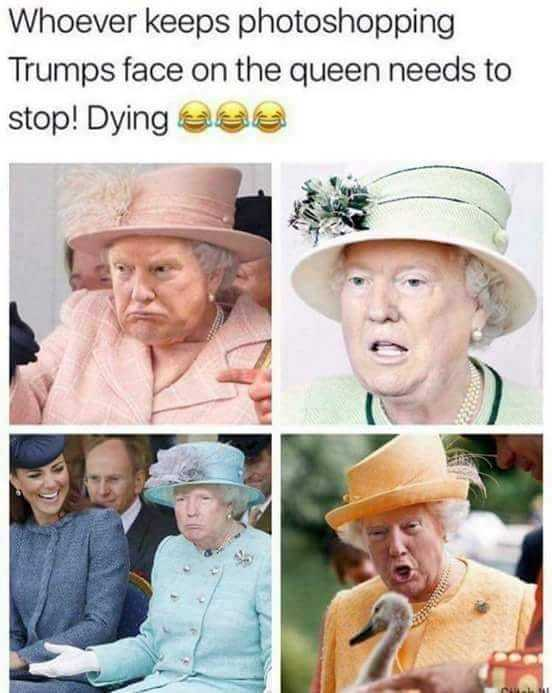Whoever keeps photoshopping Trump's face on the queen needs to stop! - meme