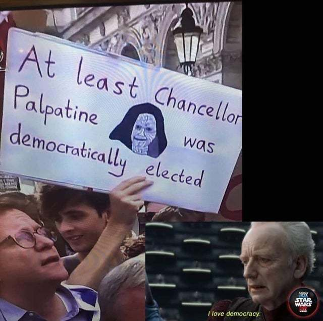 At least Chancellor Palpatine was democratically elected - meme