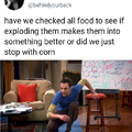 Have we tried exploding all food or we just stopped with corn?