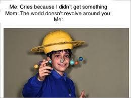 The World Doesn't Revolve Around Me - meme