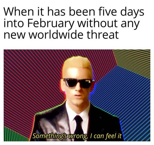 When it has been five days into February without any new worldwide threat - meme