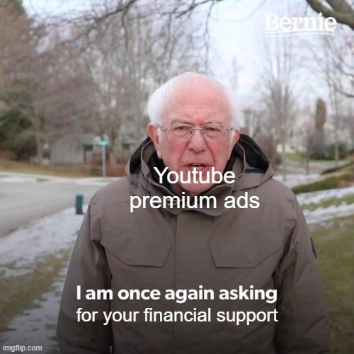 Youtube:even tho we are the richest company we are once again asking for ur fiancial support by buying youtube premium - meme