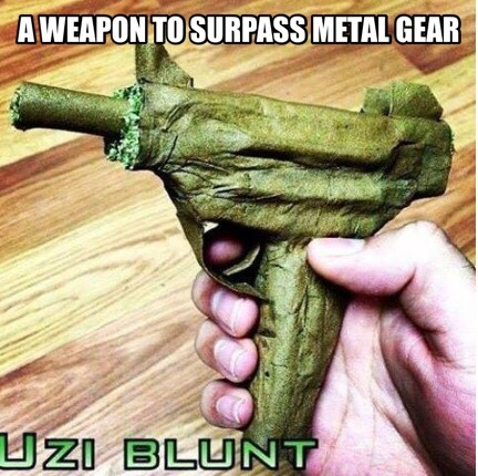couldn't think of a good metal gear weed pun...fuck - meme
