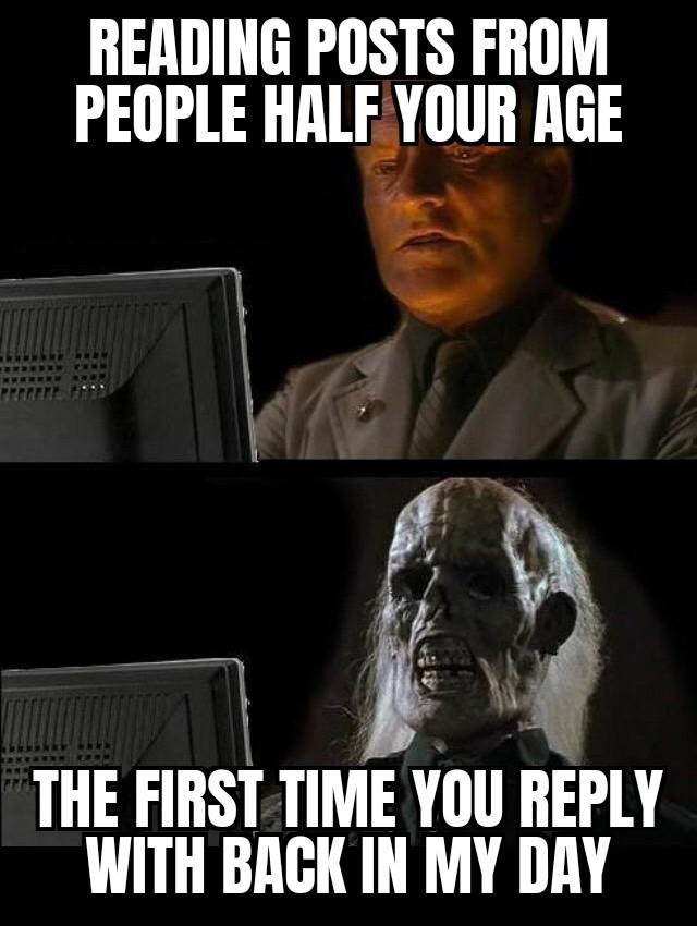 Yeah I feel old now... - meme