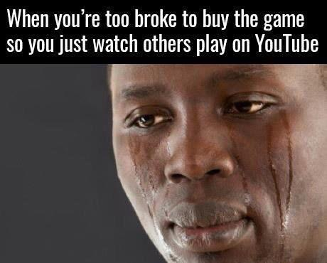 When you are too broke to buy the game so you just watch others play on Youtube - meme