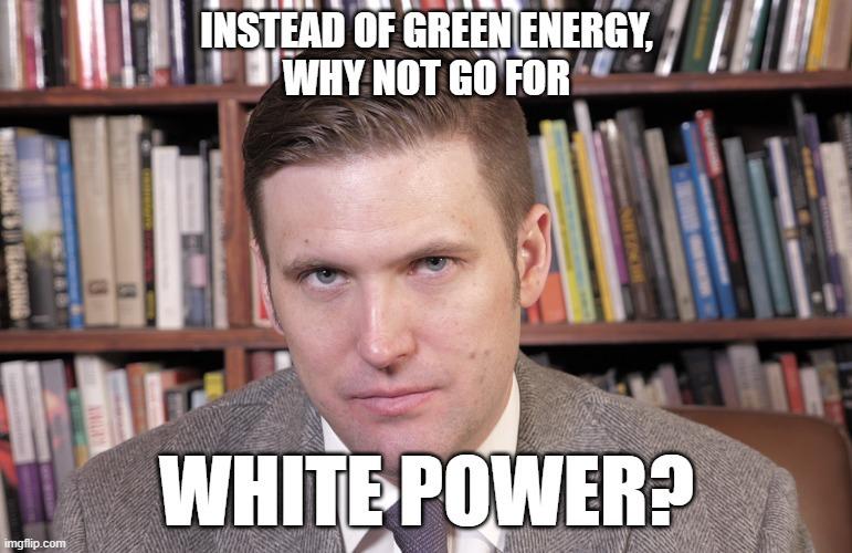 Instead of green energy why not go for White Power? - meme