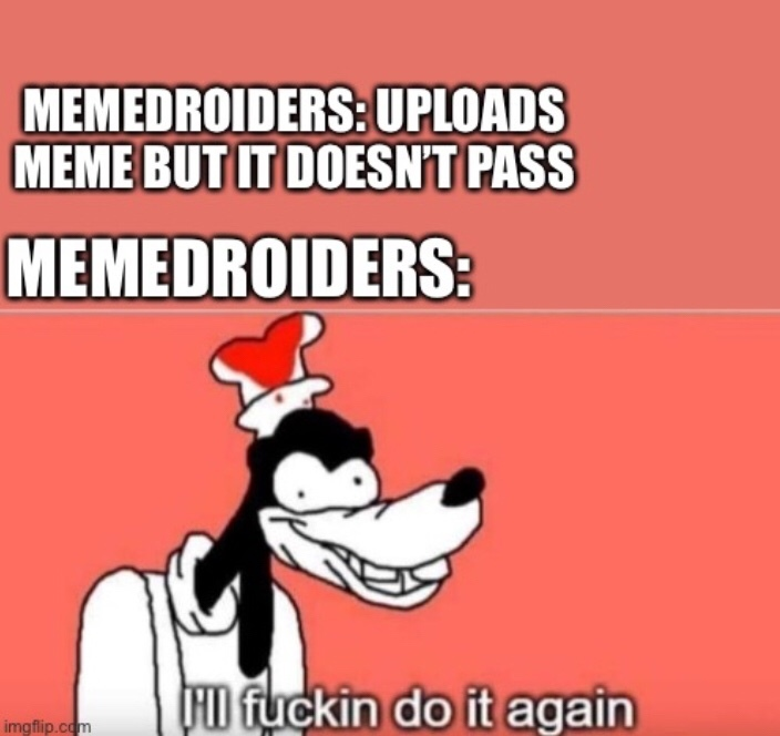 what's the most amount of times you've uploaded the same meme that failed to moderation?