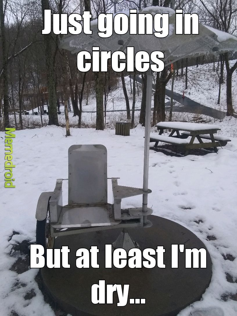 I just want to roll around in circles...roll around in circles. Yeah - meme