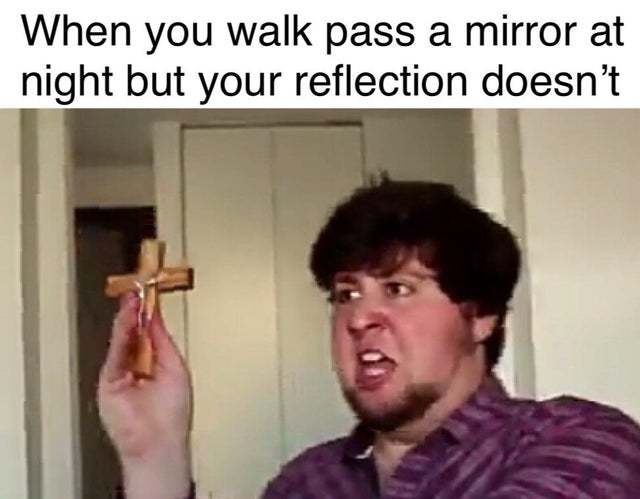 When you walk pass a mirror at night but your reflection doesn't - meme