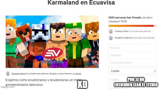 XD les explico ecuavisa es un canal de tele en ecuador en change.org estan exigiendo que transmitan karmaland pero se nota que son niños porque no le escriben a ecuavisa y en ves de eso le escriben a lenin moreno XD - meme