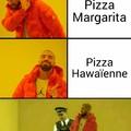 Les pizzas hawaïenne sont dégueulasses rien qu'au nom