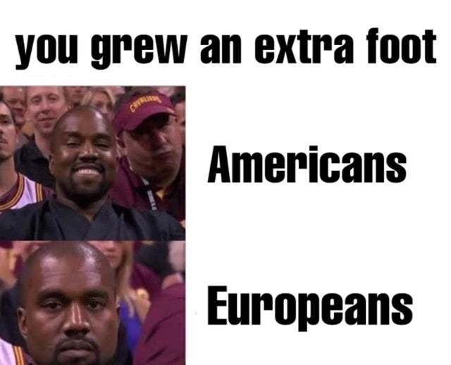 You grew an extra foot: Americans vs Europeans - meme