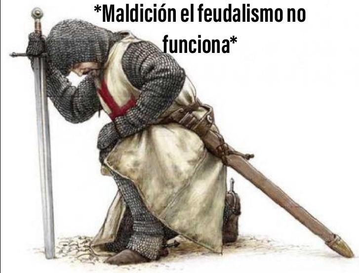 Maldición el feudalismo no funciona... - meme